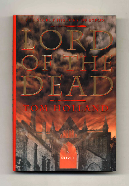 Lord Of The Dead: The Secret History Of Byron - 1st US Edition/1st Printing. Tom Holland.