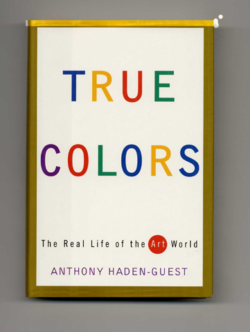 True Colors: The Real Life of the Art World - 1st Edition/1st Printing. Anthony Haden-Guest.