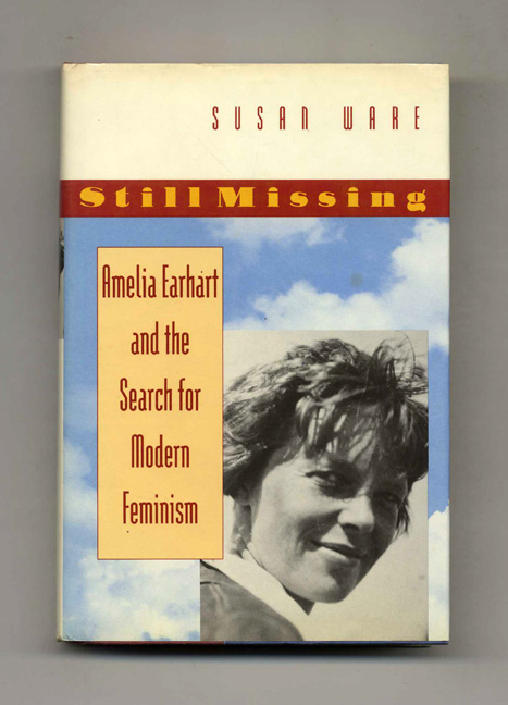Still Missing: Amelia Earhart and the Search for Modern Feminism - 1st Edition/1st Printing. Susan Ware.