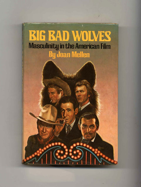 Big Bad Wolves: Masculinity in the American Film - 1st Edition/1st Printing. Joan Mellen.