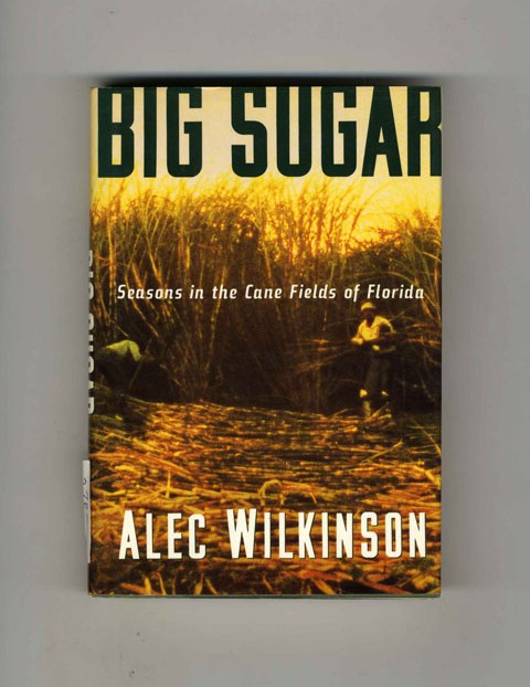 Big Sugar: Seasons in the Cane Fields of Florida - 1st Edition/1st Printing. Alec Wilkinson.