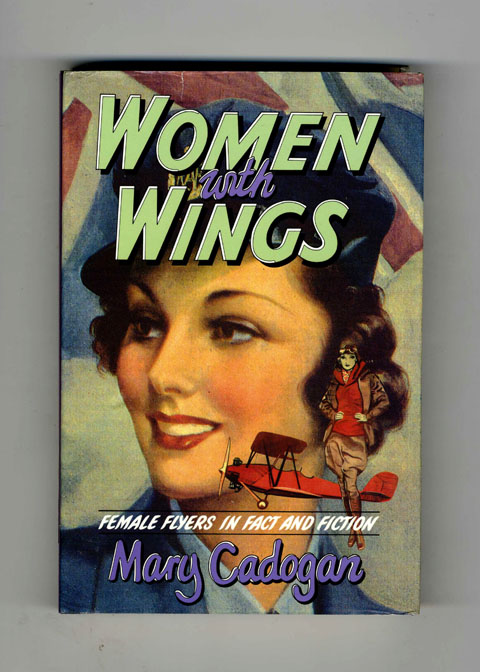 Women with Wings: Female Flyers in Fact and Fiction. Mary Cadogan.