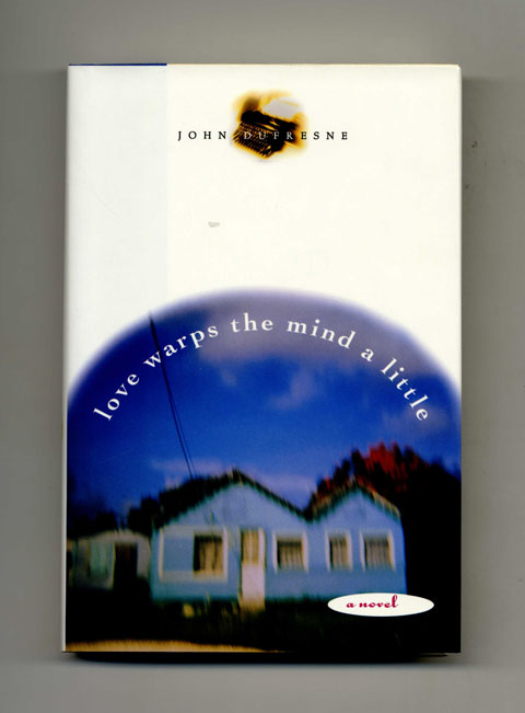 Love Warps the Mind a Little - 1st Edition/1st Printing. John Dufresne.