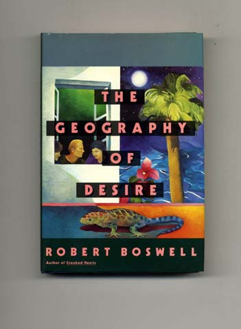 The Geography of Desire - 1st Edition/1st Printing. Robert Boswell.