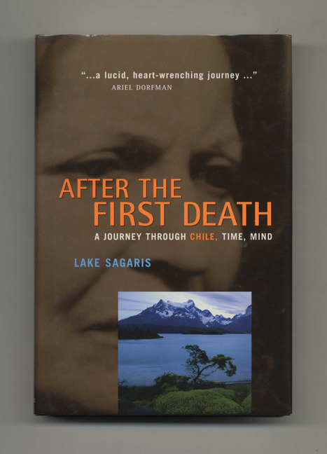After the First Death: A Journey Through Chile, Time, Mind - 1st Edition/1st Printing. Lake Sagaris.