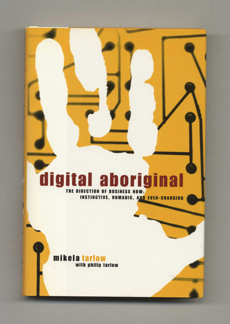 Digital Aboriginal--The Direction of Business Now: Instinctive, Nomadic, and Every-Changing - 1st Edition/1st Printing. Mikela Tarlow, Philip Tarlow.