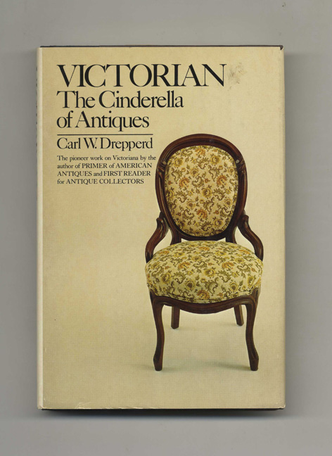 Victorian: The Cinderella of Antiques - 1st Edition/1st Printing. Carl W. Drepperd.