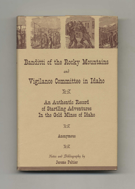 Banditti of the Rocky Mountains and Vigilance Committee in Idaho: An Authentic Record of Startling Adventures in the Gold Mines of Idaho
