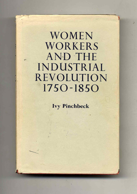 Women Works and the Industrial Revolution 1750-1850. Ivy Pinchbeck.