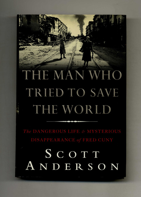 The Man Who Tried to Save the World: The Dangerous Life and Mysterious Disappearance of Fred Cuny - 1st Edition/1st Printing. Scott Anderson.