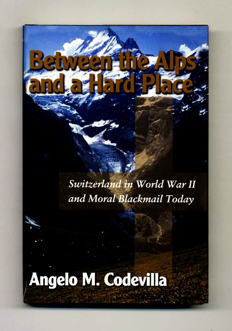 Between The Alps And A Hard Place: Switzerland In World War II And Moral Blackmail Today. Angelo M. Codevilla.