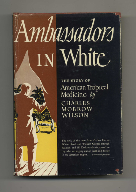 Ambassadors in White: The Story of American Tropical Medicine. Charles Morrow Wilson.