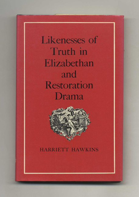 Likenesses Of Truth In Elizabethan And Restoration Drama - 1st Edition/1st Impression. Harriett Hawkins.