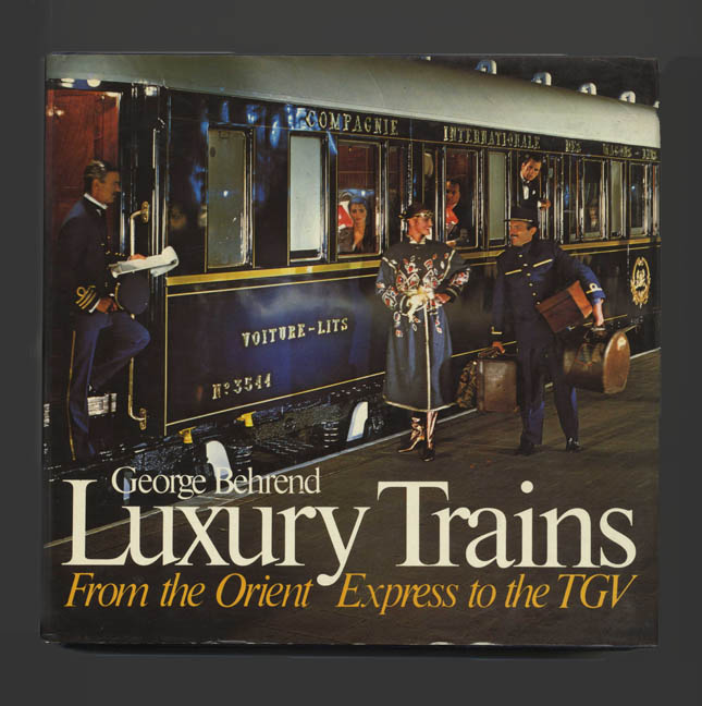 Luxury Trains: From the Orient Express to the TGV. George Behrend.