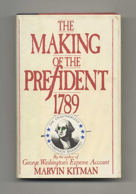 The Making Of The President, 1789: The Unauthorized Campaign Biography - 1st Edition/1st Printing. Marvin Kitman.