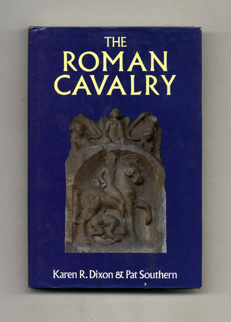 The Roman Cavalry: From the First to the Third Century AD - 1st Edition/1st Printing. Karen R. Dixon, Pat Southern.