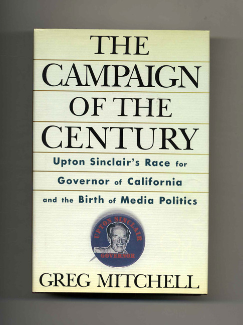 The Campaign of the Century: Upton Sinclair's Race for Governor of California and the Birth of Media Politics - 1st Edition/1st Printing. Greg Mitchell.