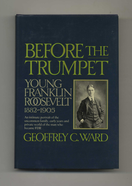 Before the Trumpet: Young Franklin Roosevelt, 1882-1905. Geoffrey C. Ward.