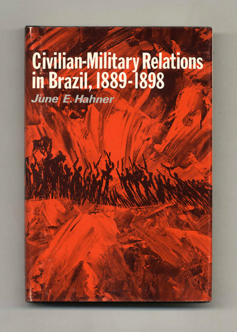 Civilian-Military Relations in Brazil, 1889-1898 - 1st Edition/1st Printing. June E. Hahner.