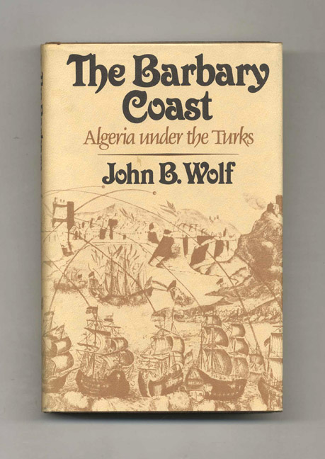 The Barbary Coast: Algiers under the Turks, 1500-1830 - 1st Edition/1st Printing. John B. Wolf.