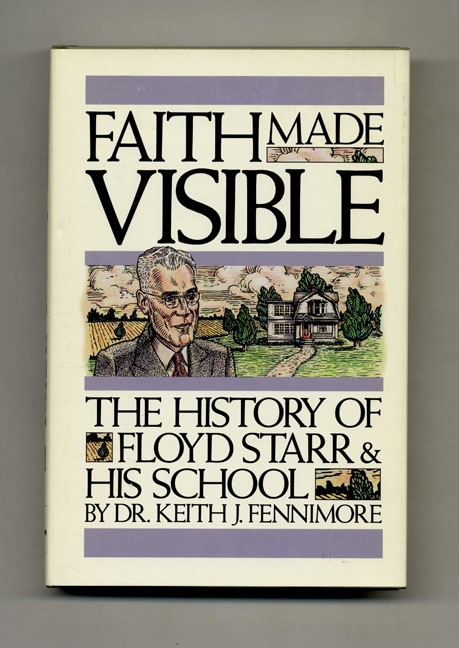 Faith Made Visible: The History of Floyd Starr and His School - 1st Edition/1st Printing. Dr. Keith J. Fennimore.