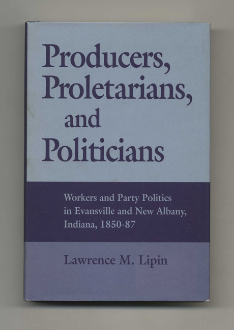 Producers, Proletarians, and Politicians: Workers and Party Politics in Evansville and New Albany, Indiana, 1850-87 - 1st Edition/1st Printing. Lawrence M. Lipin.