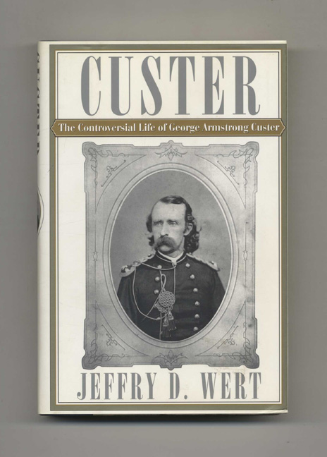 Custer: The Controversial Life of George Armstrong Custer. Jeffry D. Wert.