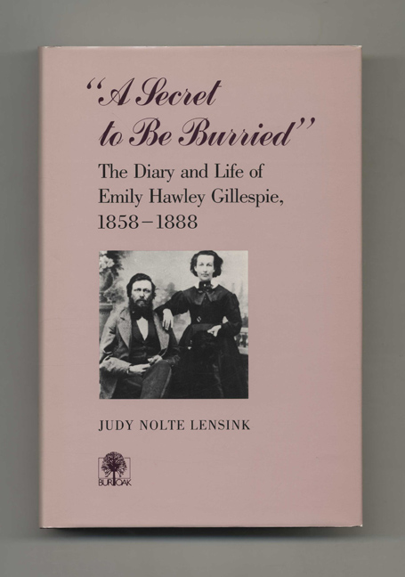 A Secret to be Burried: The Diary and Life of Emily Hawley Gillespie, 1858-1888 - 1st Edition/1st Printing. Judy Nolte Lensink.