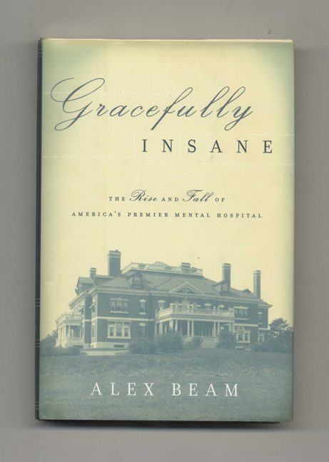 Gracefully Insane: the Rise and Fall of America's Premier Mental Hospital - 1st Edition/1st Printing. Alex Beam.