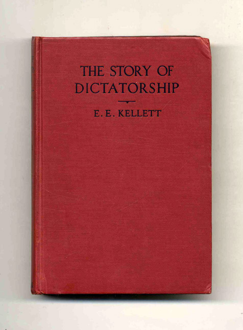 The Story of Dictatorship: From the Earliest Times till To-Day - 1st Edition/1st Printing. E. E. Kellett.