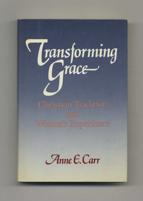 Transforming Grace: Christian Tradition and Women's Experience - 1st Edition/1st Printing. Anne E. Carr.