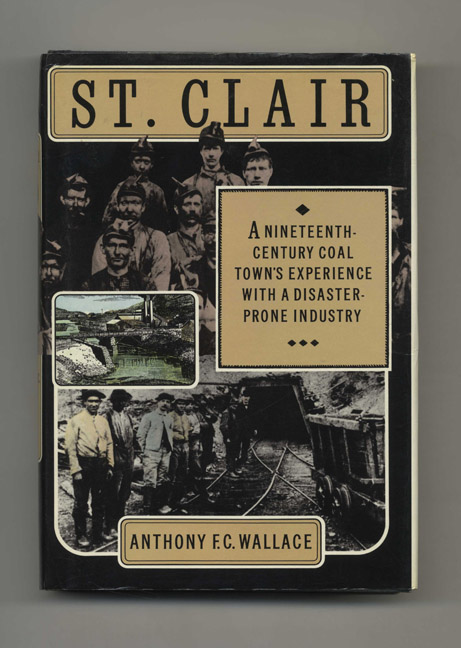 St. Clair: A Nineteenth-Century Coal Town's Experience with a Disaster-Prone Industry - 1st Edition/1st Printing. Anthony F. C. Wallace.