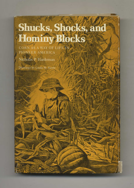 Shucks, Shocks, and Hominy Blocks: Corn As a Way of Life in Pioneer America - 1st Edition/1st Printing. Nicholas Hardeman.