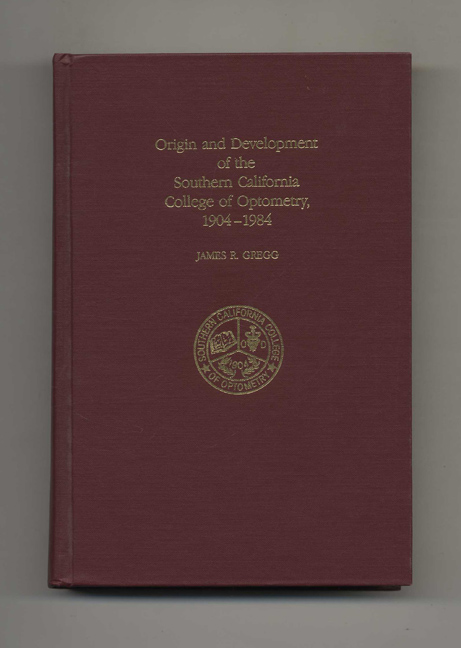 Origin and Development of the Southern California College of Optometry, 1904-1984. James R. Gregg.