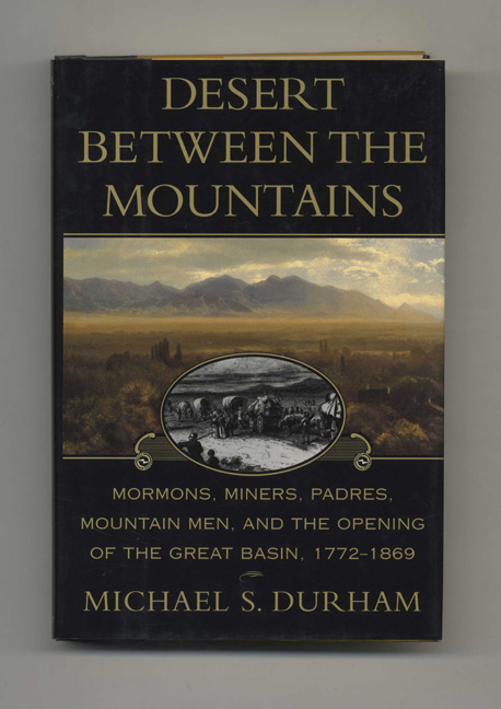 Desert between the Mountains: Mormons, Miners, Padres, Mountain Men, and the Opening of the Great Basin, 1772-1869 - 1st Edition/1st Printing. Michael S. Durham.