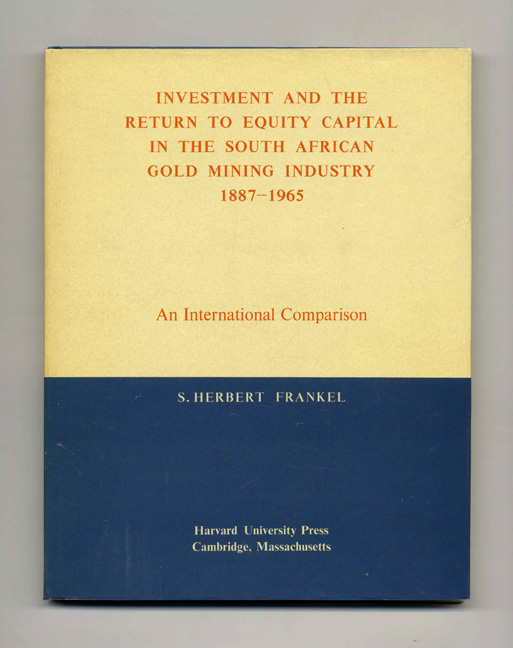 Investment and the Return to Equity Capital in the South African Gold Mining Industry 1887-1965: An International Comparison. S. Herbert Frankel.
