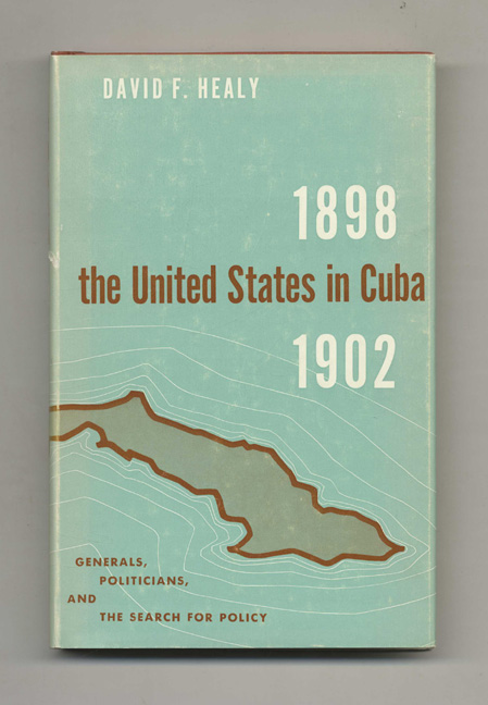 The United States In Cuba1898-1902: Generals, Politicians, And The Search For Policy - 1st Edition/1st Printing. David F. Healy.