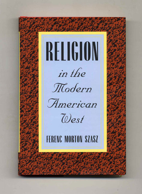 Religion in the Modern American West - 1st Edition/1st Printing. Ferenc Morton Szasz.
