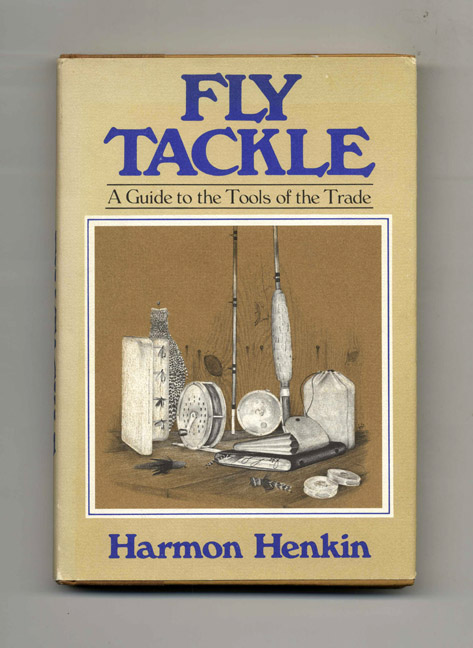 Fly Tackle: A Guide to the Tools of the Trade - 1st Edition/1st Printing. Harmon Henkin.