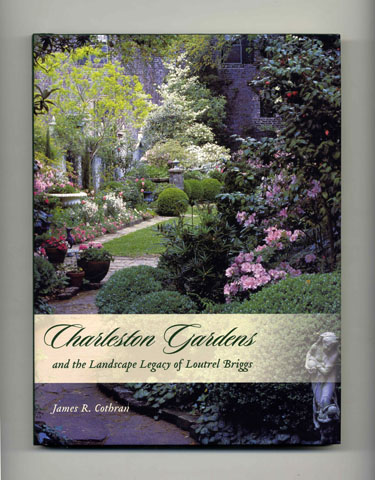 Charleston Gardens and the Landscape Legacy of Loutrel Briggs - 1st Edition/1st Printing. James R. Cothran.