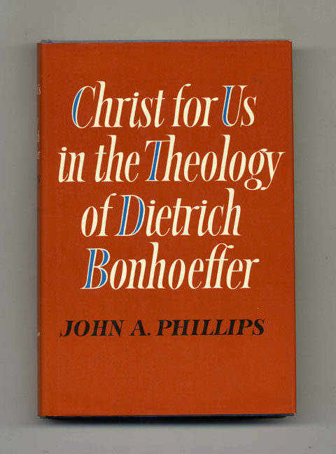 Christ for Us in the Theology of Dietrich Bonhoeffer - 1st US Edition/1st Printing. John A. Phillips.