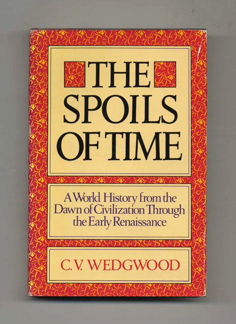 The Spoils of Time: A World History from the Dawn of Civilization Through the Early Renaissance - 1st Edition/1st Printing. C. V. Wedgwood.