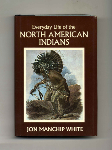 Everyday Life of the North American Indians - 1st Edition/1st Printing. Jon Manchip White.