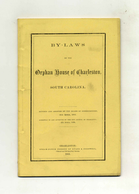 By-Laws of the Orphan House of Charleston, South Carolina; Revised and Adopted by the Board of Commissioners, 4th April, 1861. Submitted to and Approved by the City Council of Charleston, 23d April, 1861. - 1st Edition/1st Printing. Charleston Orphan House.