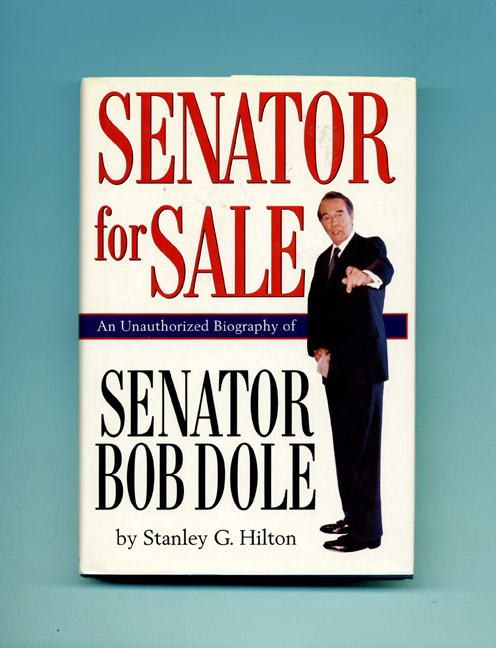 Senator for Sale: An Unauthorized Biography of Senator Bob Dole - 1st Edition/1st Printing. Stanley G. Hilton.