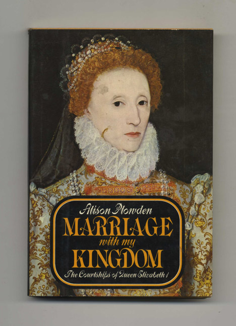 Marriage with My Kingdom: The Courtships of Queen Elizabeth I - 1st Edition/1st Printing. Alison Plowden.
