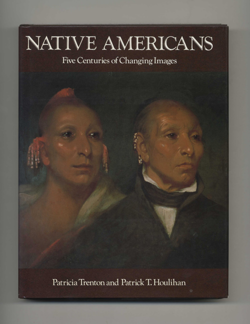 Native Americans: Five Centuries of Changing Images - 1st Edition/1st Printing. Patricia Trenton, Patrick T. Houlihan.
