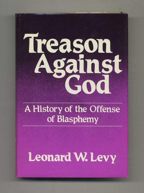 Treason Against God: A History of the Offense of Blasphemy - 1st Edition/1st Printing. Leonard W. Levy.
