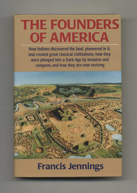 The Founders of America: How Indians Discovered the Land, Pioneered in It, and Created Great Classical Civilizations; How They Were Plunged into a Dark Age by Invasion and Conquest; and How They Are Now Reviving - 1st Edition/1st Printing. Francis Jennings.