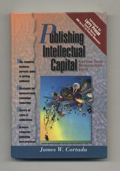 Publishing Intellectual Capital: Getting Your Business Into Print - 1st Edition/1st Printing. James W. Cortada.